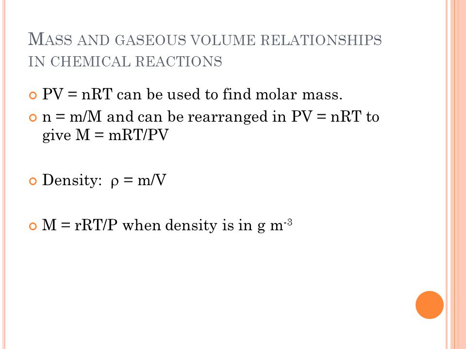M ASS AND GASEOUS VOLUME RELATIONSHIPS IN CHEMICAL REACTIONS PV = nRT can be used to find molar mass.