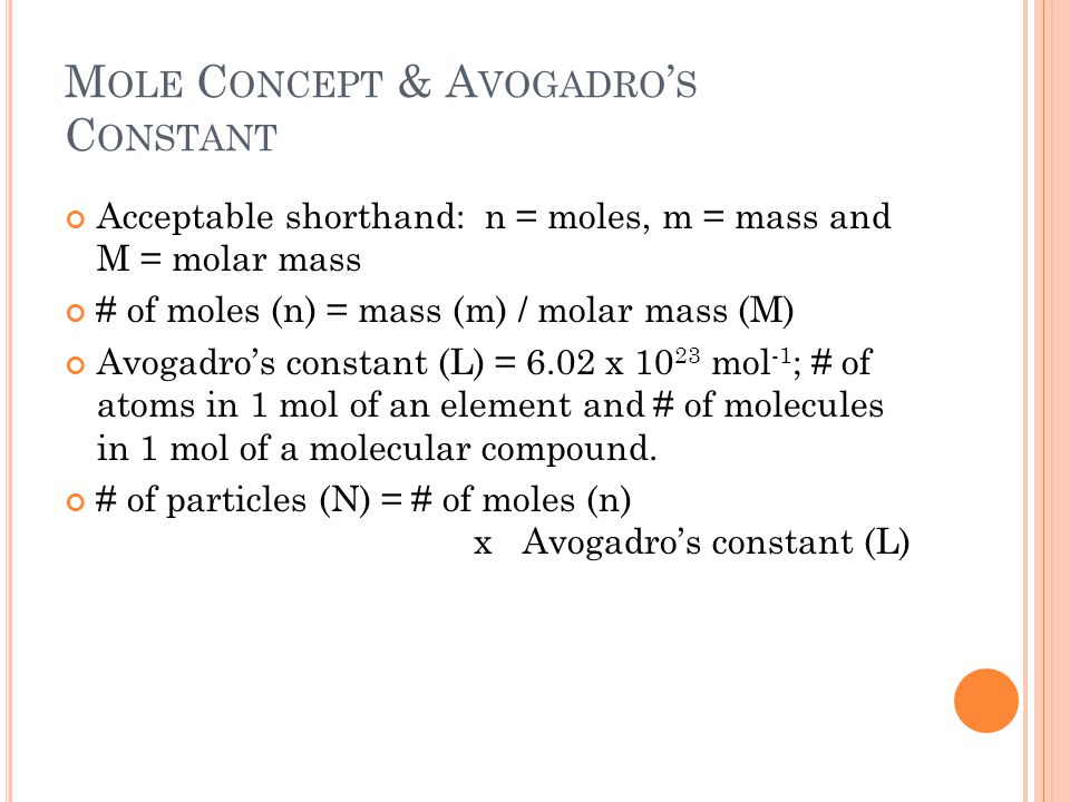 M OLE C ONCEPT & A VOGADRO ' S C ONSTANT Acceptable shorthand: n = moles, m = mass and M = molar mass # of moles (n) = mass (m) / molar mass (M) Avogadro's constant (L) = 6.02 x 10 23 mol -1 ; # of atoms in 1 mol of an element and # of molecules in 1 mol of a molecular compound.