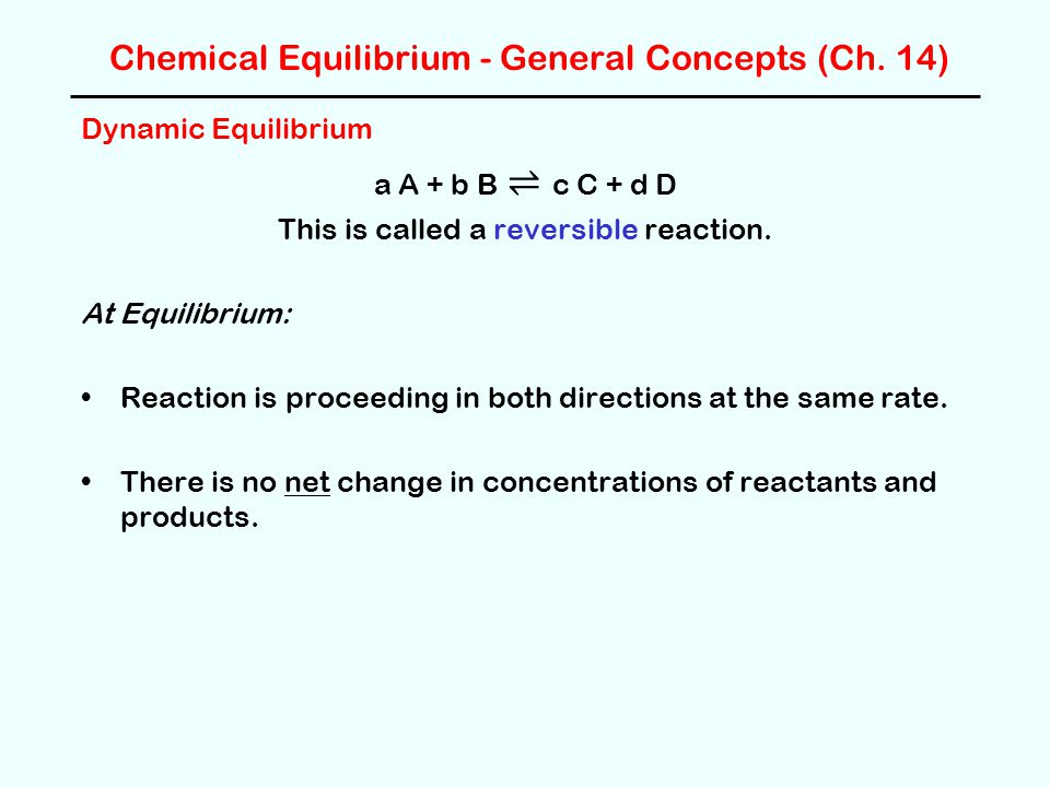 Chemical Equilibrium - General Concepts (Ch. 14) Dynamic Equilibrium a A + b B ⇌ c C + d D This is called a reversible reaction. At Equilibrium: React