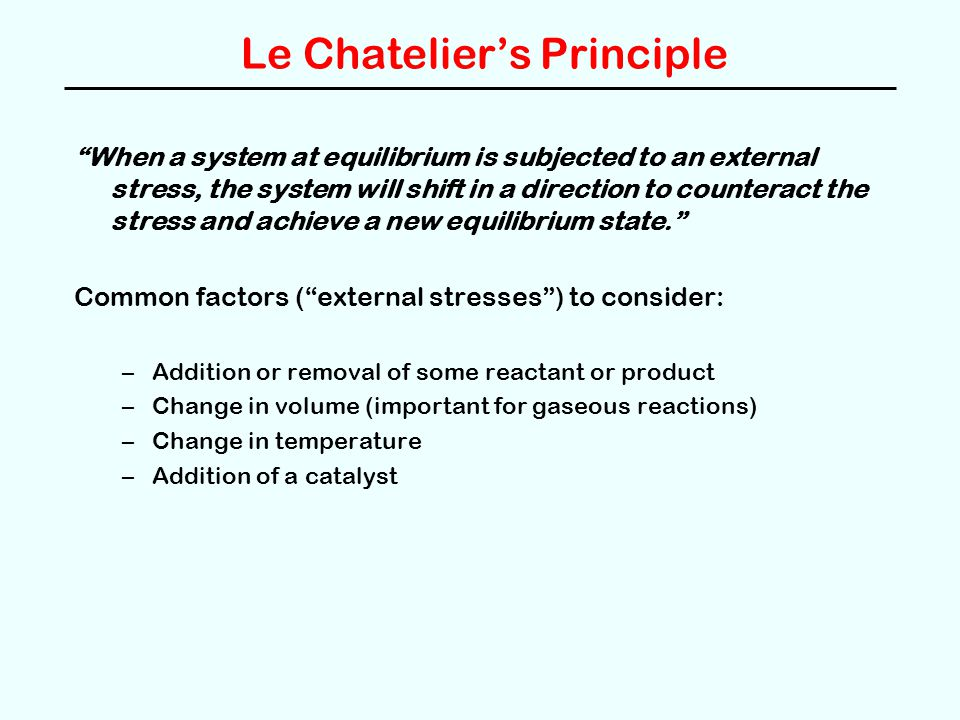 """Le Chatelier's Principle """"When a system at equilibrium is subjected to an external stress, the system will shift in a direction to counteract the stre"""