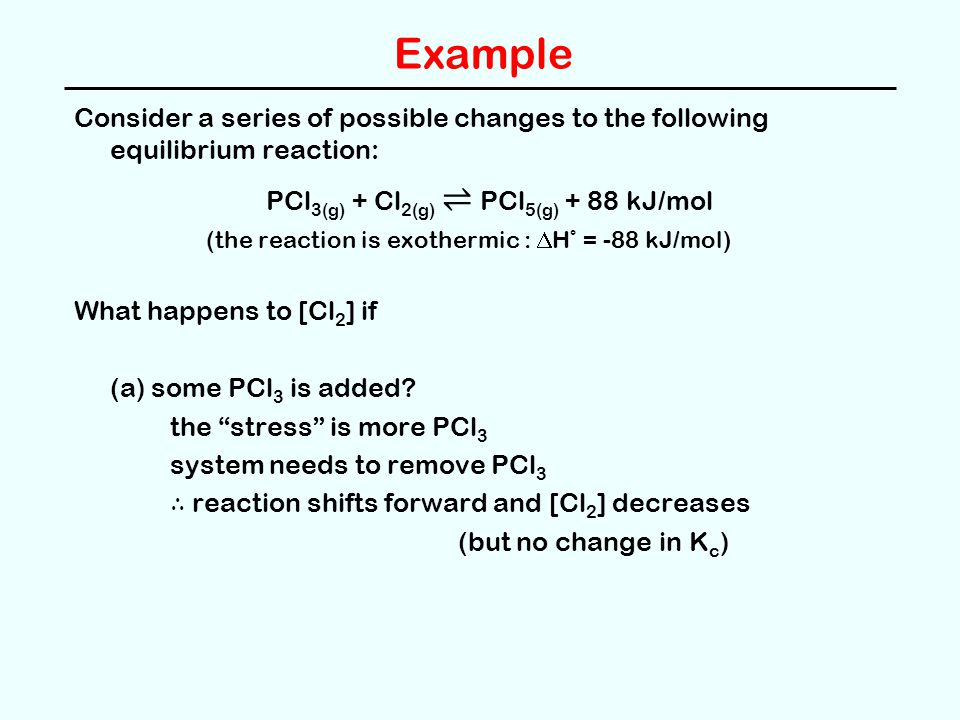 Example Consider a series of possible changes to the following equilibrium reaction: PCl 3(g) + Cl 2(g) ⇌ PCl 5(g) + 88 kJ/mol (the reaction is exothe