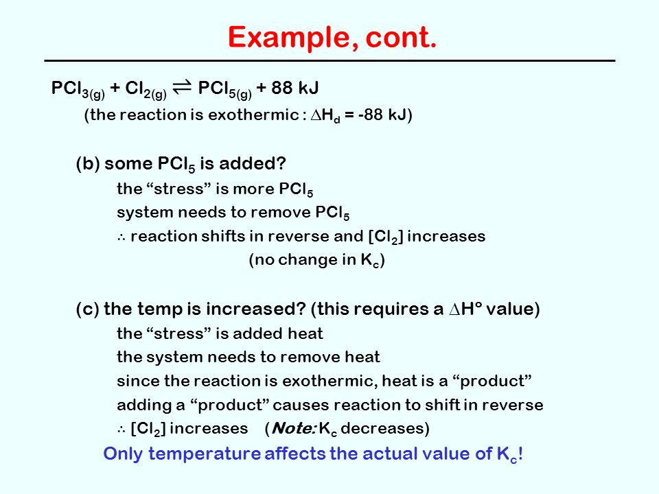 """Example, cont. PCl 3(g) + Cl 2(g) ⇌ PCl 5(g) + 88 kJ (the reaction is exothermic :  H d = -88 kJ) (b) some PCl 5 is added? the """"stress"""" is more PCl 5"""