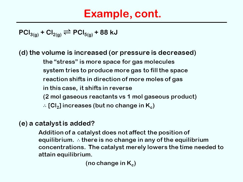 """Example, cont. PCl 3(g) + Cl 2(g) ⇌ PCl 5(g) + 88 kJ (d) the volume is increased (or pressure is decreased) the """"stress"""" is more space for gas molecul"""
