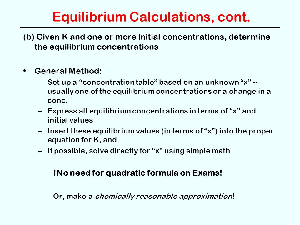 Equilibrium Calculations, cont. (b) Given K and one or more initial concentrations, determine the equilibrium concentrations General Method: –Set up a
