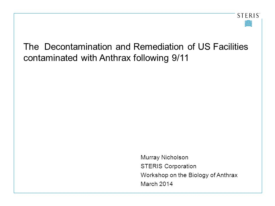 The Decontamination and Remediation of US Facilities contaminated with Anthrax following 9/11 Murray Nicholson STERIS Corporation Workshop on the Biology of Anthrax March 2014