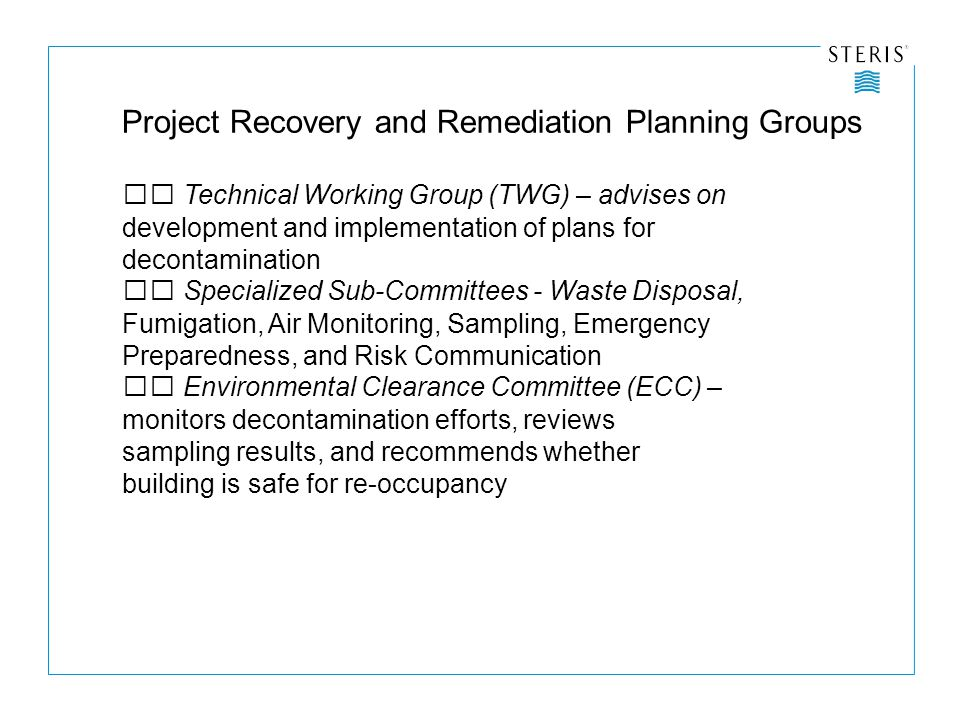 Project Recovery and Remediation Planning Groups Technical Working Group (TWG) – advises on development and implementation of plans for decontamination Specialized Sub-Committees - Waste Disposal, Fumigation, Air Monitoring, Sampling, Emergency Preparedness, and Risk Communication Environmental Clearance Committee (ECC) – monitors decontamination efforts, reviews sampling results, and recommends whether building is safe for re-occupancy