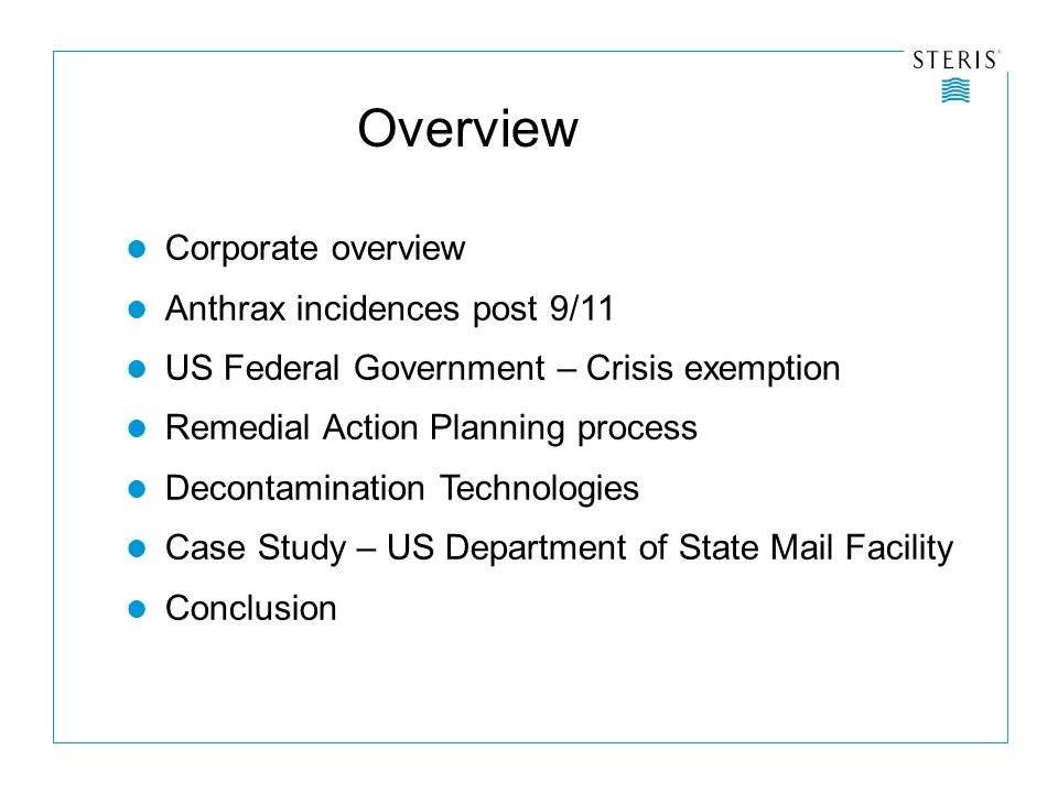 Overview Corporate overview Anthrax incidences post 9/11 US Federal Government – Crisis exemption Remedial Action Planning process Decontamination Technologies Case Study – US Department of State Mail Facility Conclusion