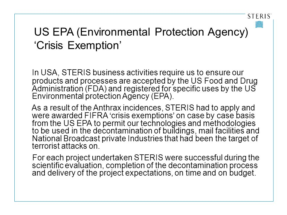 US EPA (Environmental Protection Agency) 'Crisis Exemption' In USA, STERIS business activities require us to ensure our products and processes are accepted by the US Food and Drug Administration (FDA) and registered for specific uses by the US Environmental protection Agency (EPA).