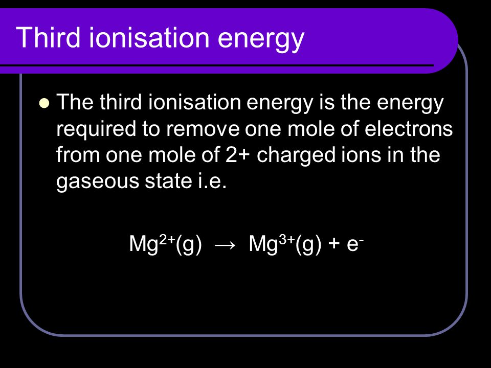 Third ionisation energy The third ionisation energy is the energy required to remove one mole of electrons from one mole of 2+ charged ions in the gaseous state i.e.