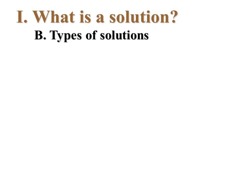 I.What is a solution? B. Types of solutions