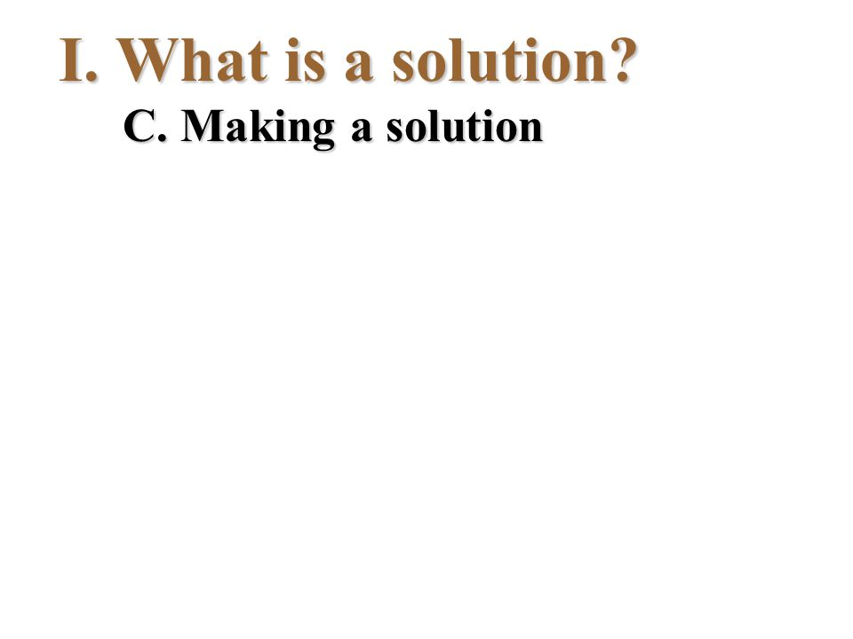 I.What is a solution? C. Making a solution