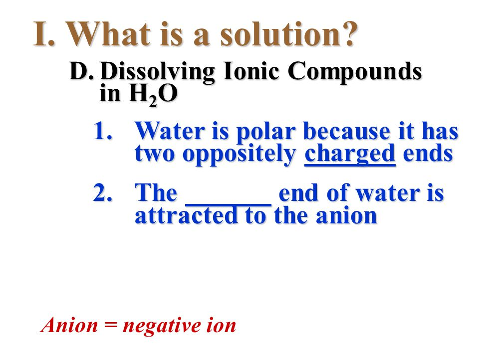 I.What is a solution? 1.Water is polar because it has two oppositely charged ends 2.The end of water is attracted to the anion Anion = negative ion D.