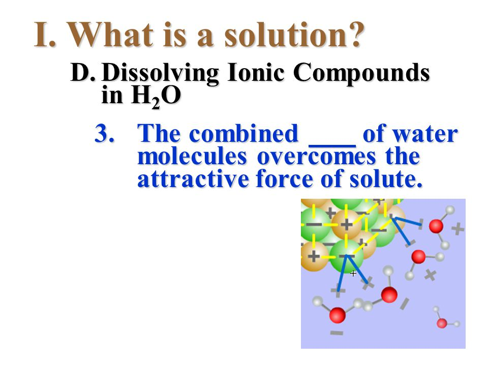 I.What is a solution? 3.The combined of water molecules overcomes the attractive force of solute. D.Dissolving Ionic Compounds in H 2 O