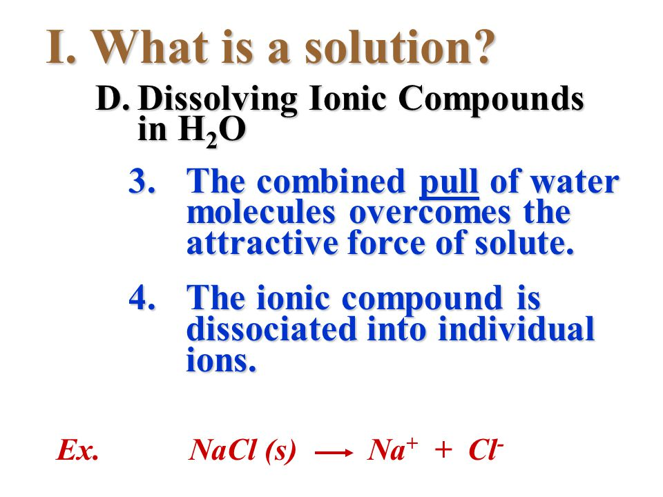 I.What is a solution? 3.The combined pull of water molecules overcomes the attractive force of solute. 4.The ionic compound is dissociated into indivi