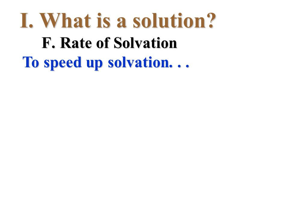 I.What is a solution? F.Rate of Solvation To speed up solvation...