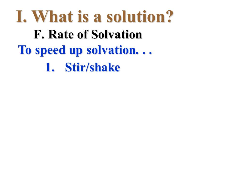 I.What is a solution? 1.Stir/shake To speed up solvation... F.Rate of Solvation