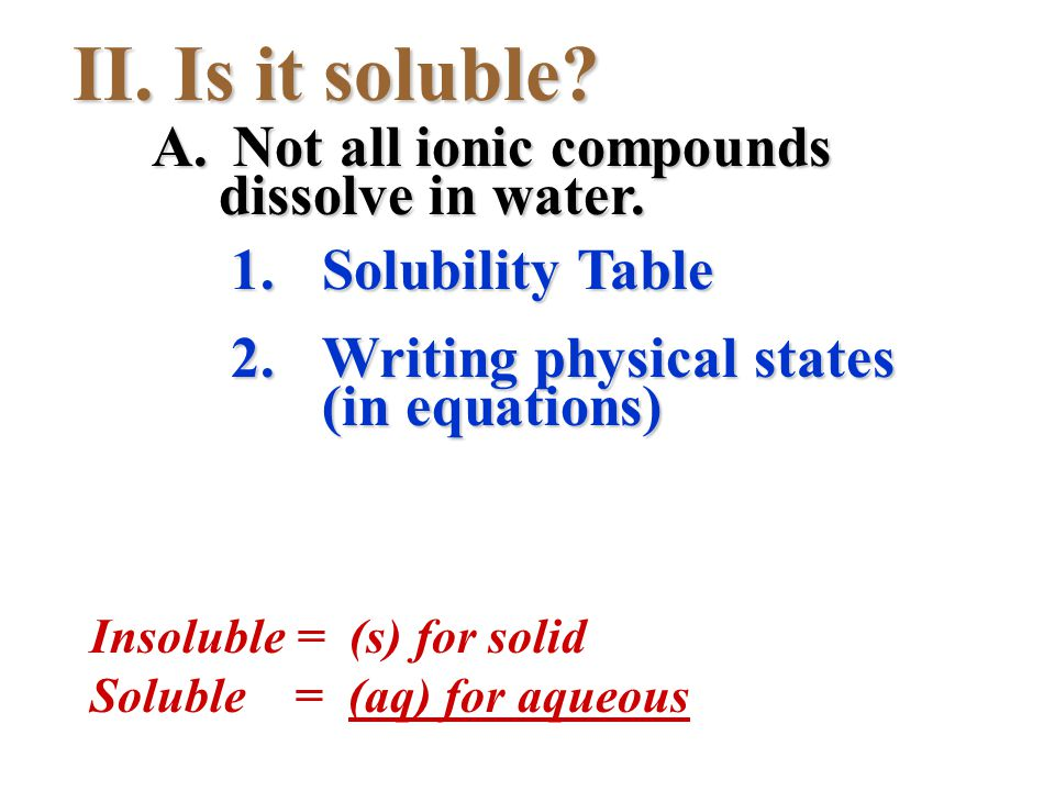 II. Is it soluble? 1.Solubility Table 2.Writing physical states (in equations) A. Not all ionic compounds dissolve in water. Insoluble = (s) for solid
