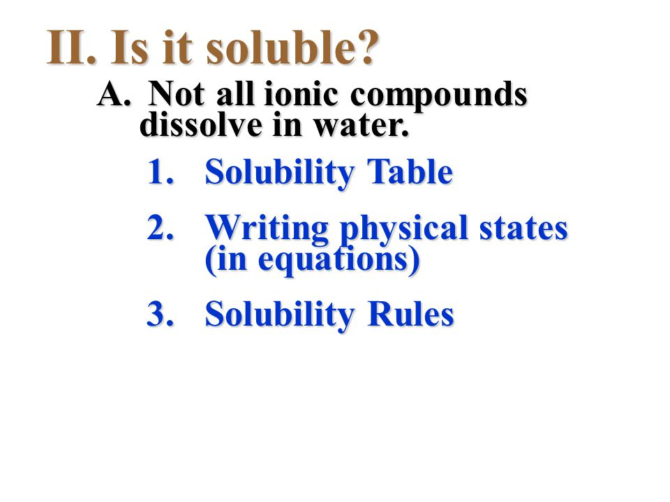 II. Is it soluble? 1.Solubility Table 2.Writing physical states (in equations) 3.Solubility Rules A. Not all ionic compounds dissolve in water.