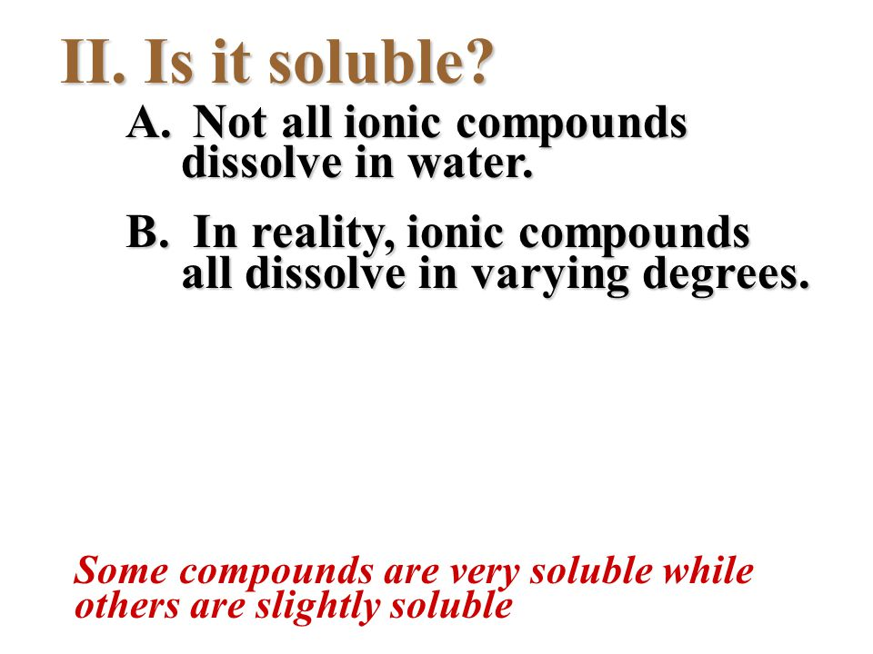 II. Is it soluble? A. Not all ionic compounds dissolve in water. B. In reality, ionic compounds all dissolve in varying degrees. Some compounds are ve