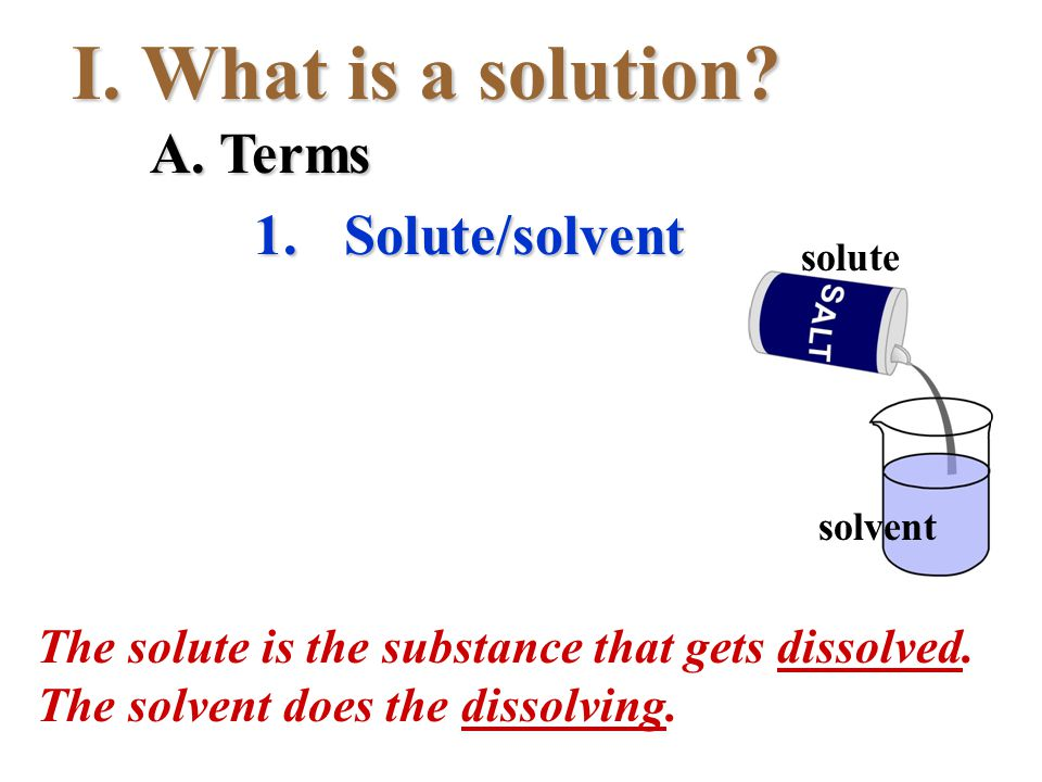 I.What is a solution? A. Terms 1.Solute/solvent The solute is the substance that gets dissolved. The solvent does the dissolving. solute solvent