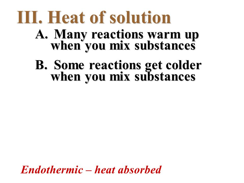 III. Heat of solution A. Many reactions warm up when you mix substances B. Some reactions get colder when you mix substances Endothermic – heat absorb