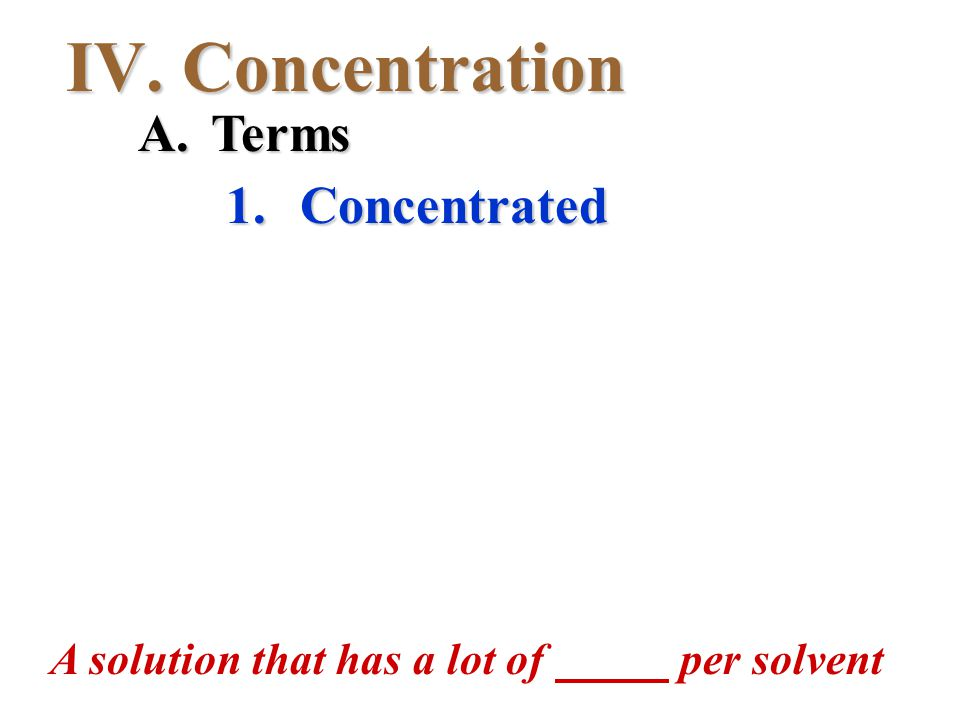 IV. Concentration 1. Concentrated A. Terms A solution that has a lot of per solvent