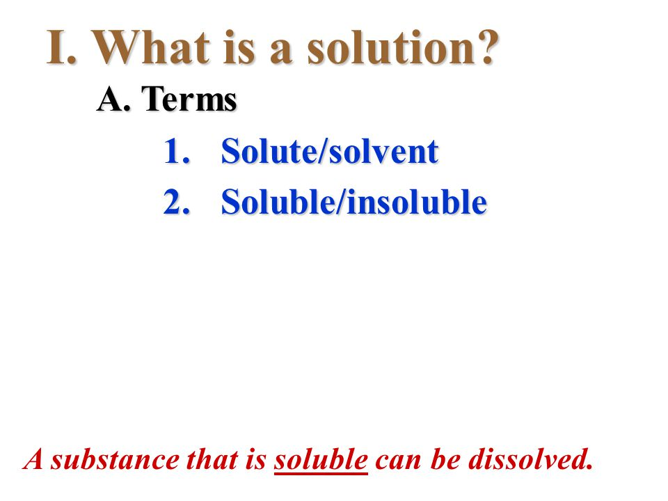 I.What is a solution? A. Terms 1.Solute/solvent 2.Soluble/insoluble A substance that is soluble can be dissolved.