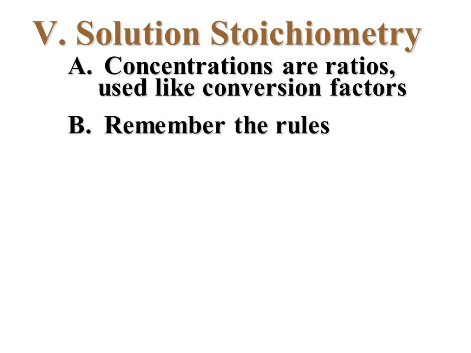 V. Solution Stoichiometry A. Concentrations are ratios, used like conversion factors B. Remember the rules