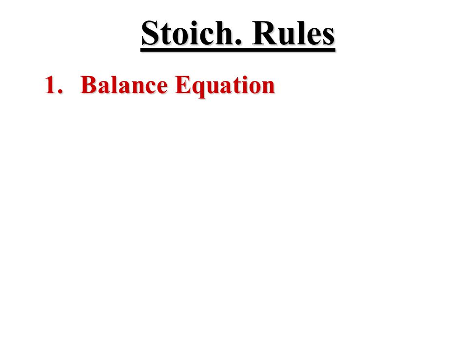 Stoich. Rules 1. Balance Equation