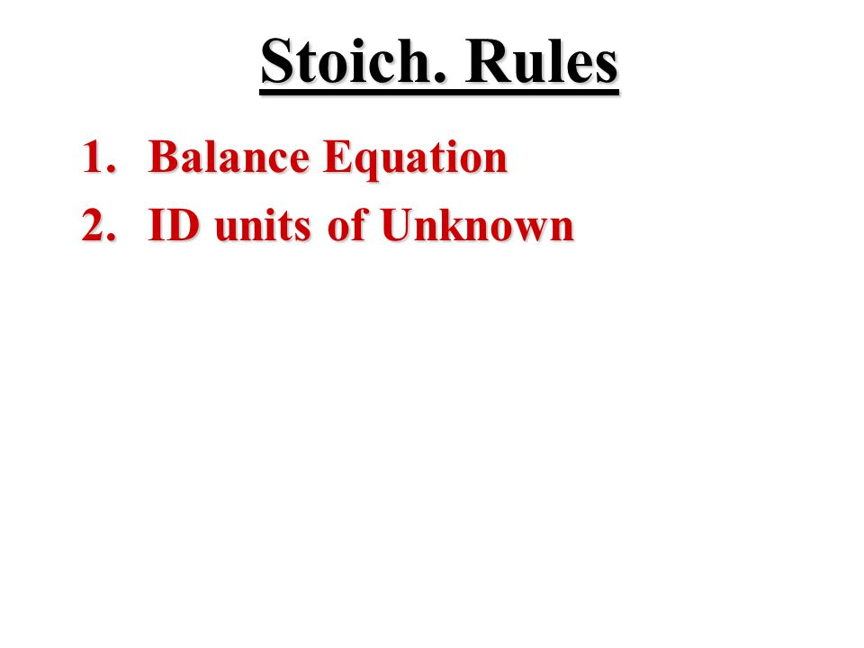 Stoich. Rules 1. Balance Equation 2. ID units of Unknown