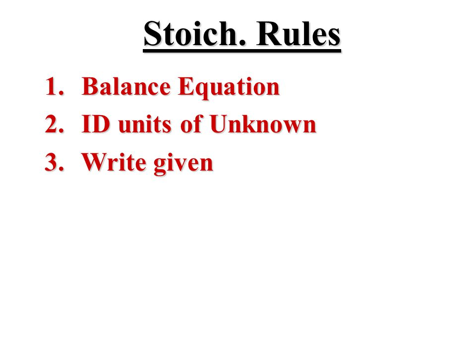 Stoich. Rules 1. Balance Equation 2. ID units of Unknown 3. Write given