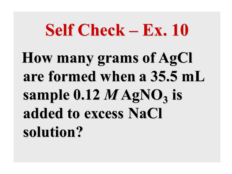 Self Check – Ex. 10 How many grams of AgCl are formed when a 35.5 mL sample 0.12 M AgNO 3 is added to excess NaCl solution?