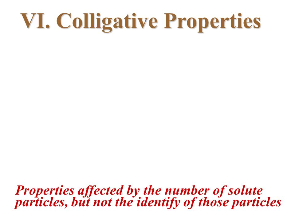 VI. Colligative Properties Properties affected by the number of solute particles, but not the identify of those particles