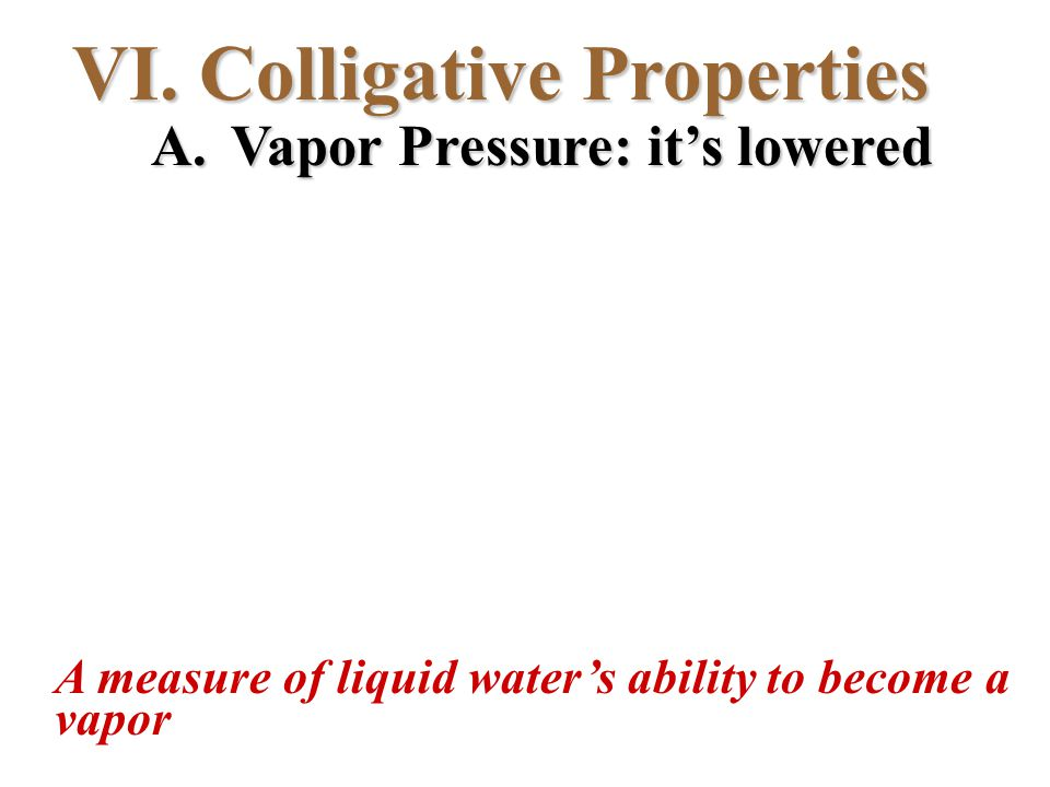 VI. Colligative Properties A. Vapor Pressure: it's lowered A measure of liquid water's ability to become a vapor