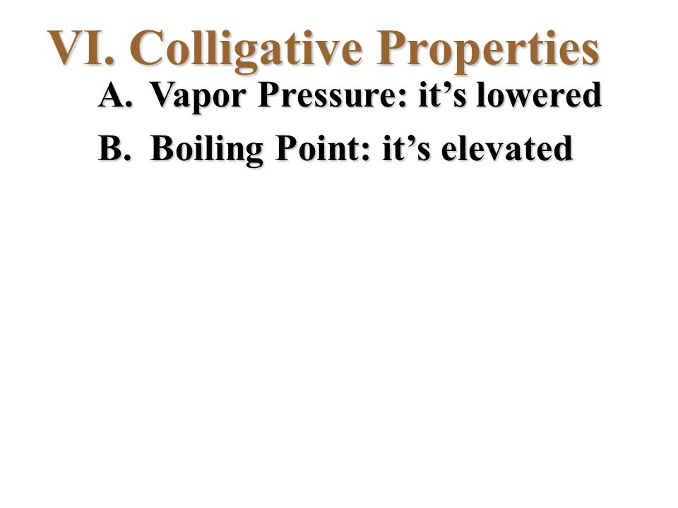 VI. Colligative Properties A. Vapor Pressure: it's lowered B. Boiling Point: it's elevated