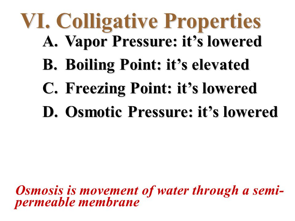 VI. Colligative Properties A. Vapor Pressure: it's lowered B. Boiling Point: it's elevated C. Freezing Point: it's lowered D. Osmotic Pressure: it's l