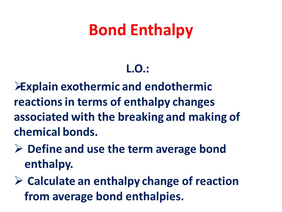 Bond Enthalpy L.O.:  Explain exothermic and endothermic reactions in terms of enthalpy changes associated with the breaking and making of chemical bo