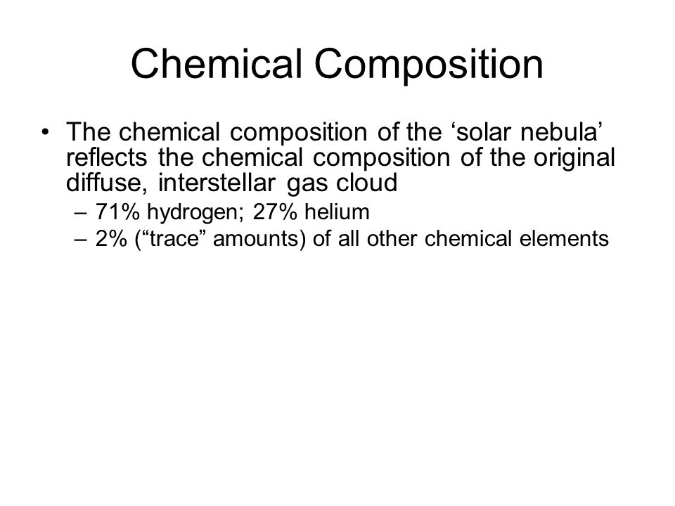 Chemical Composition The chemical composition of the 'solar nebula' reflects the chemical composition of the original diffuse, interstellar gas cloud –71% hydrogen; 27% helium –2% ( trace amounts) of all other chemical elements The sun's atmospheric composition still reflects this mixture Once the rotationally flattened disk has formed, heavy elements (all the trace elements heavier than hydrogen and helium) settle gravitationally toward the mid-plane of the disk