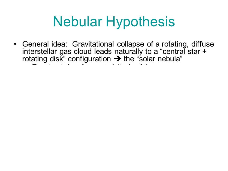 Nebular Hypothesis General idea: Gravitational collapse of a rotating, diffuse interstellar gas cloud leads naturally to a central star + rotating disk configuration  the solar nebula –The planets form from material in the disk –This is why the planets all orbit the Sun in the same direction and in very nearly the same ecliptic plane There is observational evidence that similar nebular structures exist in regions of our Galaxy where new stars are presently forming