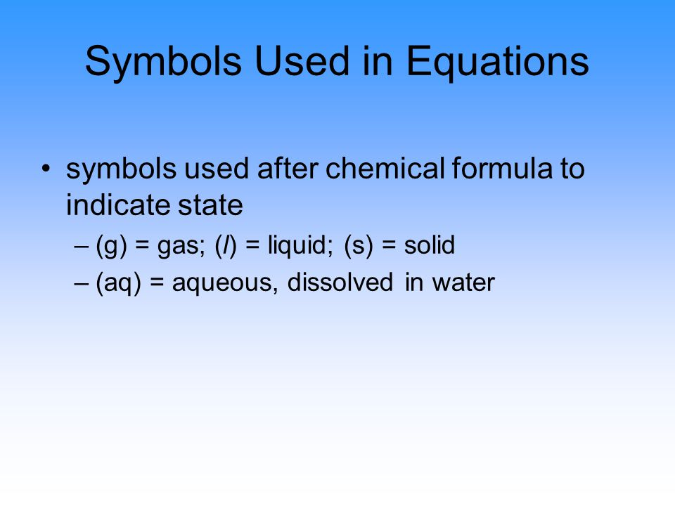 Symbols Used in Equations symbols used after chemical formula to indicate state –(g) = gas; (l) = liquid; (s) = solid –(aq) = aqueous, dissolved in water