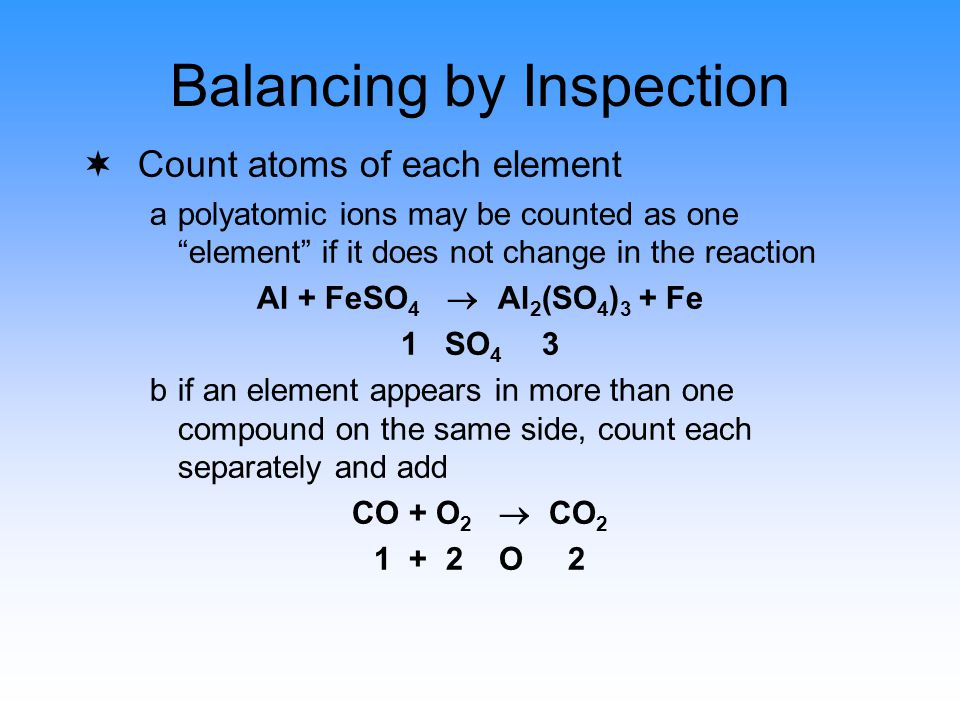 Balancing by Inspection ¬Count atoms of each element apolyatomic ions may be counted as one element if it does not change in the reaction Al + FeSO 4  Al 2 (SO 4 ) 3 + Fe 1 SO 4 3 bif an element appears in more than one compound on the same side, count each separately and add CO + O 2  CO 2 1 + 2 O 2
