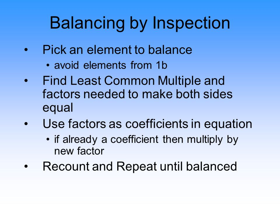 Balancing by Inspection Pick an element to balance avoid elements from 1b Find Least Common Multiple and factors needed to make both sides equal Use f