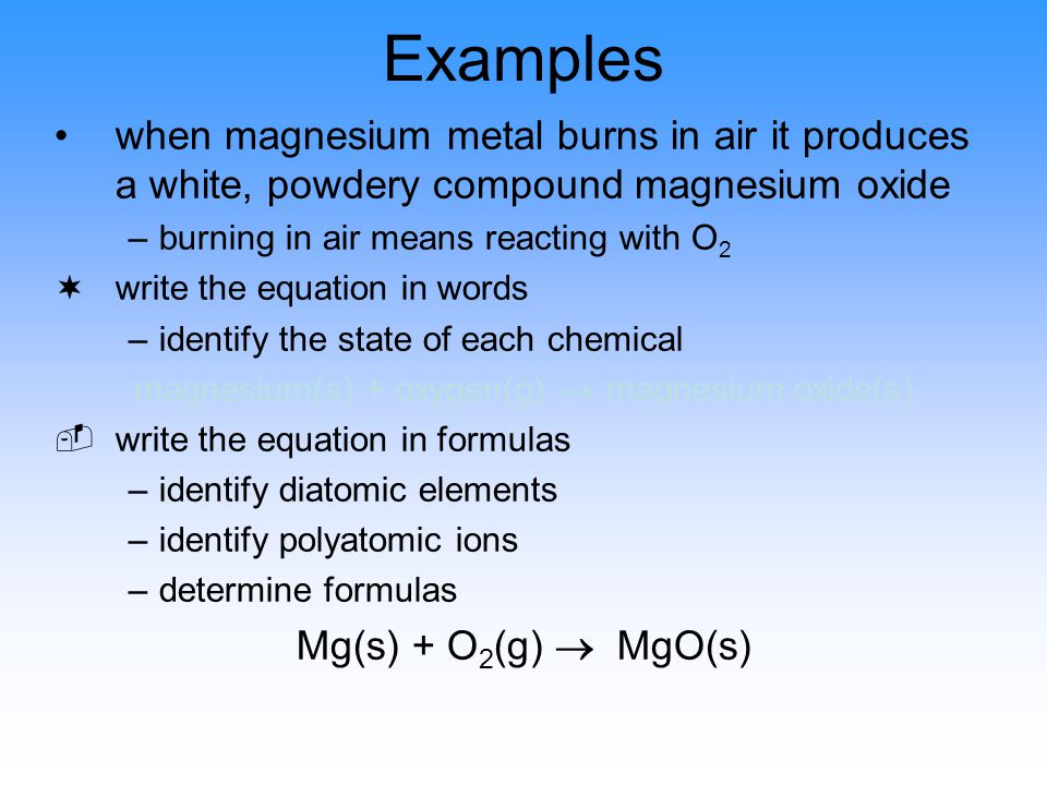 Examples when magnesium metal burns in air it produces a white, powdery compound magnesium oxide –burning in air means reacting with O 2 ¬write the eq