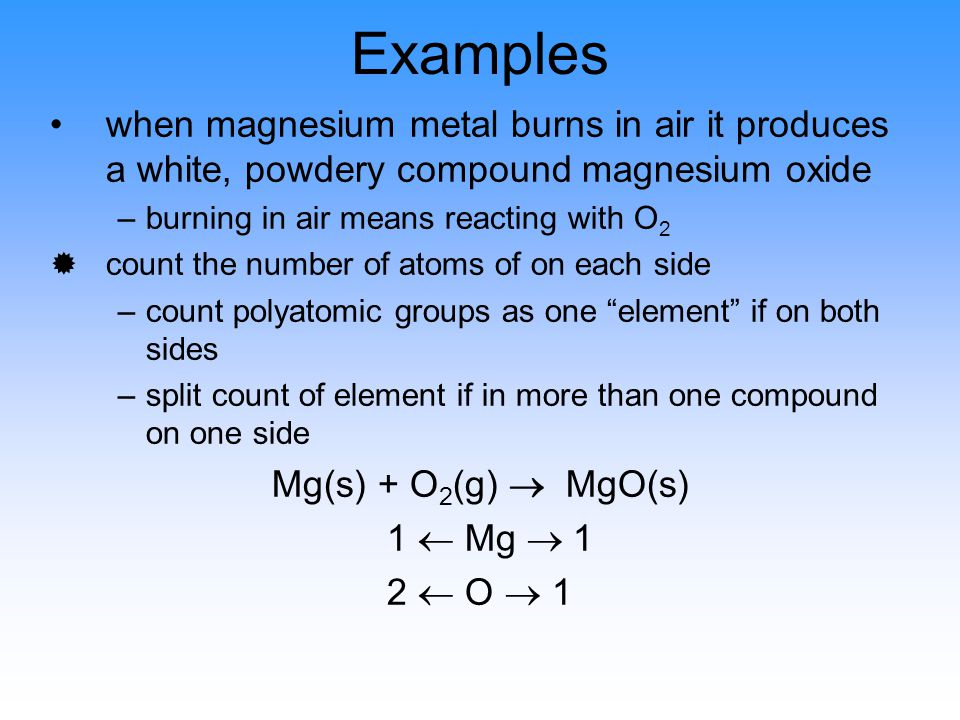Examples when magnesium metal burns in air it produces a white, powdery compound magnesium oxide –burning in air means reacting with O 2 ®count the number of atoms of on each side –count polyatomic groups as one element if on both sides –split count of element if in more than one compound on one side Mg(s) + O 2 (g)  MgO(s) 1  Mg  1 2  O  1