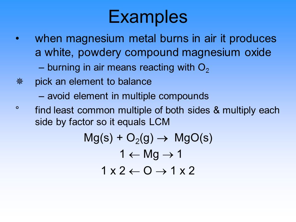 Examples when magnesium metal burns in air it produces a white, powdery compound magnesium oxide –burning in air means reacting with O 2 ¯pick an elem