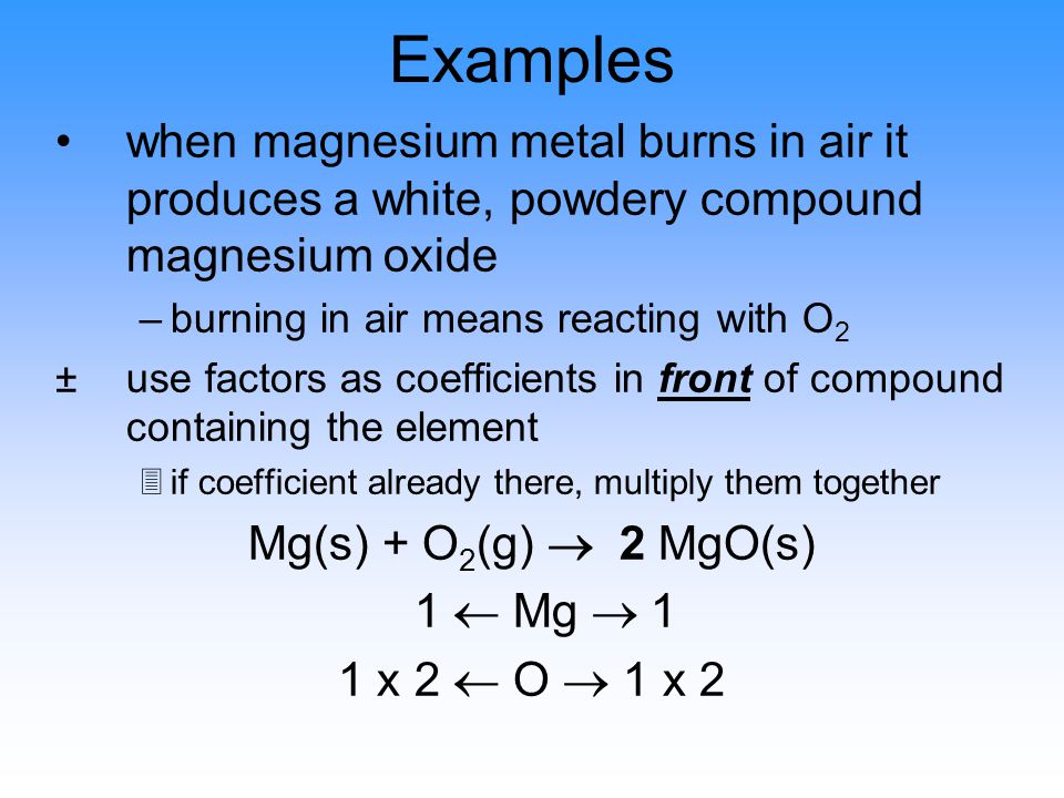 Examples when magnesium metal burns in air it produces a white, powdery compound magnesium oxide –burning in air means reacting with O 2 ±use factors as coefficients in front of compound containing the element 3if coefficient already there, multiply them together Mg(s) + O 2 (g)  2 MgO(s) 1  Mg  1 1 x 2  O  1 x 2