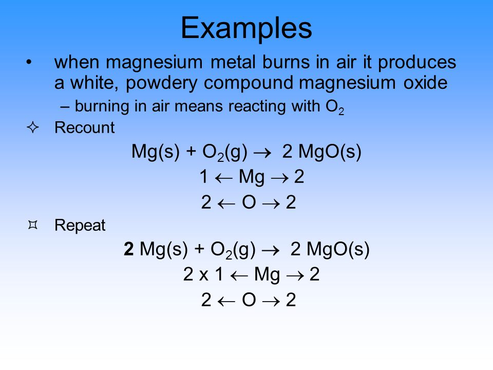 Examples when magnesium metal burns in air it produces a white, powdery compound magnesium oxide –burning in air means reacting with O 2 ²Recount Mg(s) + O 2 (g)  2 MgO(s) 1  Mg  2 2  O  2 ³Repeat 2 Mg(s) + O 2 (g)  2 MgO(s) 2 x 1  Mg  2 2  O  2