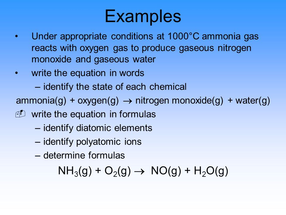 Examples Under appropriate conditions at 1000°C ammonia gas reacts with oxygen gas to produce gaseous nitrogen monoxide and gaseous water write the equation in words –identify the state of each chemical ammonia(g) + oxygen(g)  nitrogen monoxide(g) + water(g) write the equation in formulas –identify diatomic elements –identify polyatomic ions –determine formulas NH 3 (g) + O 2 (g)  NO(g) + H 2 O(g)