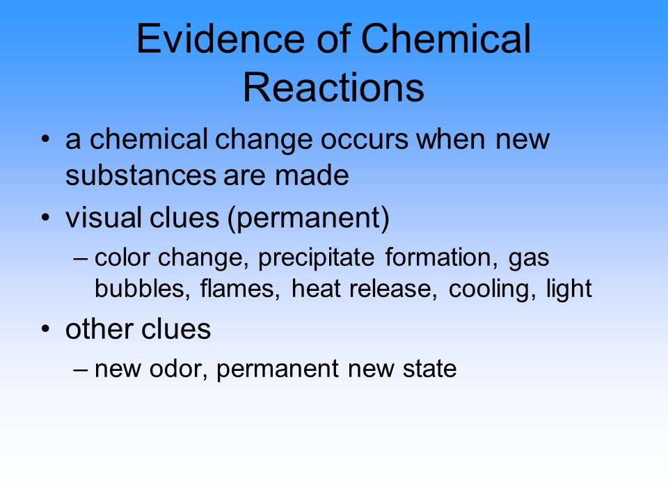 Evidence of Chemical Reactions a chemical change occurs when new substances are made visual clues (permanent) –color change, precipitate formation, gas bubbles, flames, heat release, cooling, light other clues –new odor, permanent new state