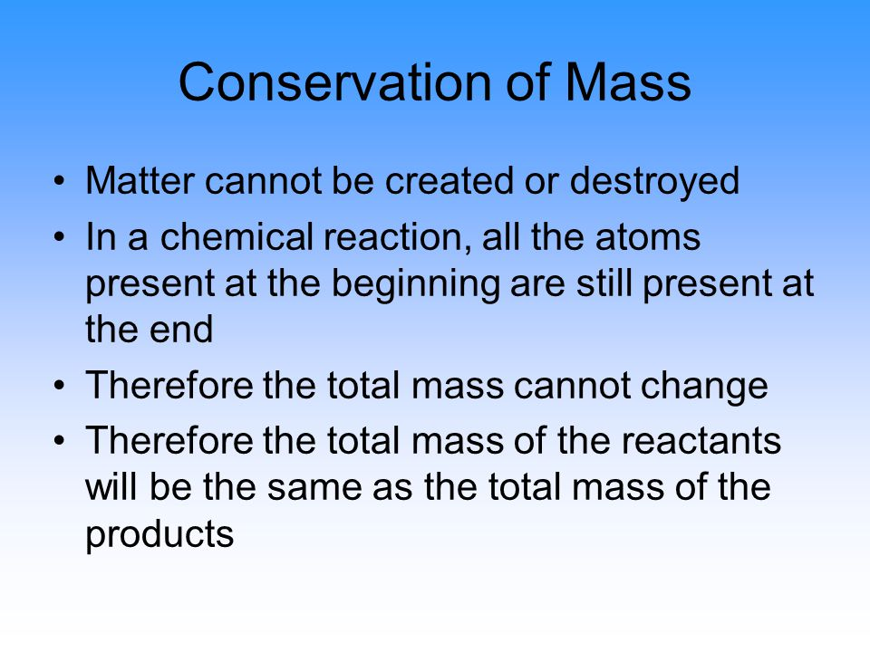 Conservation of Mass Matter cannot be created or destroyed In a chemical reaction, all the atoms present at the beginning are still present at the end